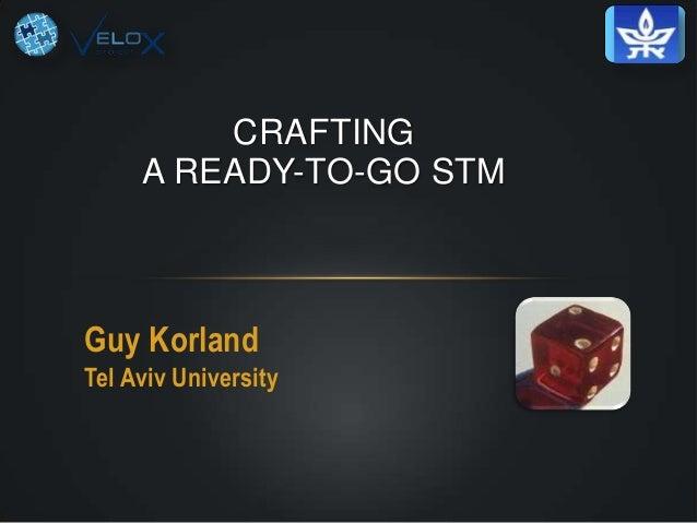 CRAFTING A READY-TO-GO STM  Guy Korland Tel Aviv University