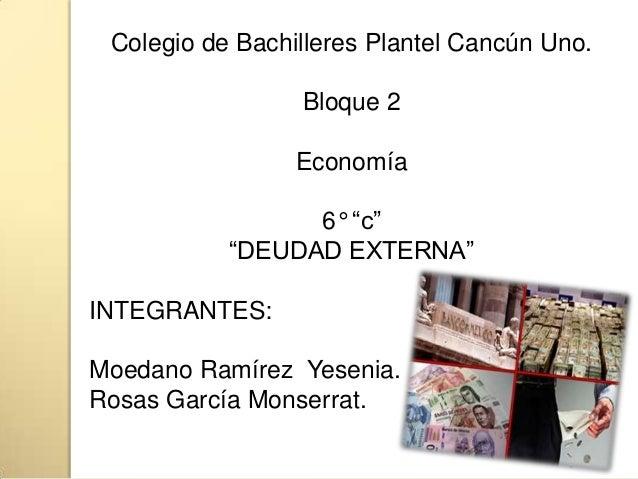 """Colegio de Bachilleres Plantel Cancún Uno.Bloque 2Economía6° """"c""""""""DEUDAD EXTERNA""""INTEGRANTES:Moedano Ramírez Yesenia.Rosas ..."""
