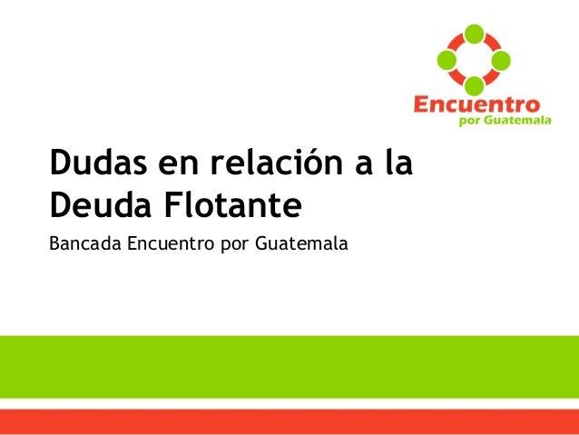 Dudas en relación a la Deuda Flotante Bancada Encuentro por Guatemala