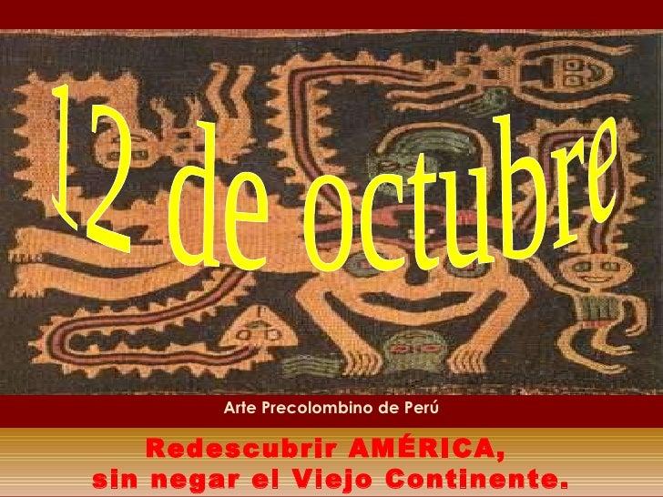 Redescubrir AMÉRICA,  sin negar el Viejo Continente. 12 de octubre  Arte Precolombino de Perú