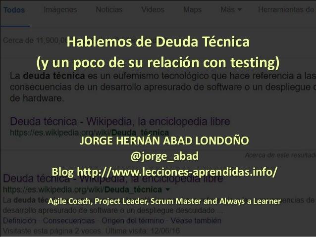 1 Hablemos de Deuda Técnica (y un poco de su relación con testing) JORGE HERNÁN ABAD LONDOÑO @jorge_abad Blog http://www.l...