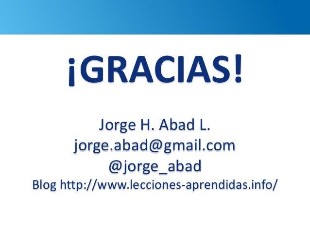 101 ¡GRACIAS! Jorge H. Abad L. jorge.abad@gmail.com @jorge_abad Blog http://www.lecciones-aprendidas.info/