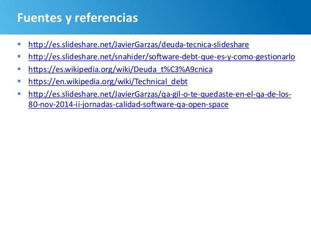 103 Fuentes y referencias  http://es.slideshare.net/JavierGarzas/deuda-tecnica-slideshare  http://es.slideshare.net/snah...