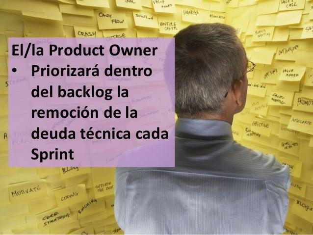89 El/la Product Owner • Priorizará dentro del backlog la remoción de la deuda técnica cada Sprint