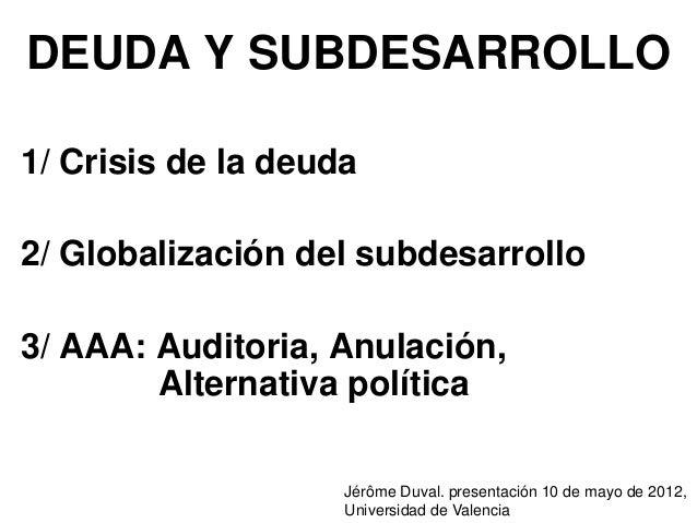 DEUDA Y SUBDESARROLLO1/ Crisis de la deuda2/ Globalización del subdesarrollo3/ AAA: Auditoria, Anulación,        Alternati...
