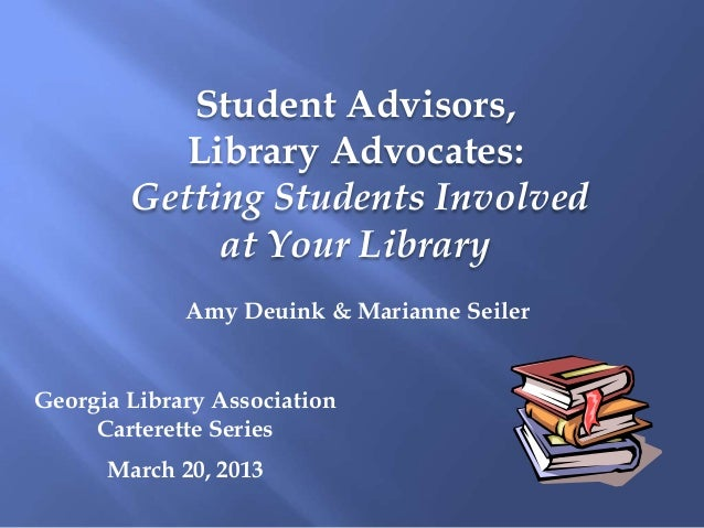 Student Advisors,           Library Advocates:        Getting Students Involved             at Your Library             Am...