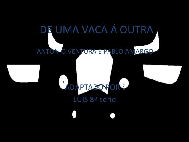 DE UMA VACA Á OUTRA ADAPTADO POR : LUIS 8ª serie ANTONIO VENTURA E PABLO AMARGO