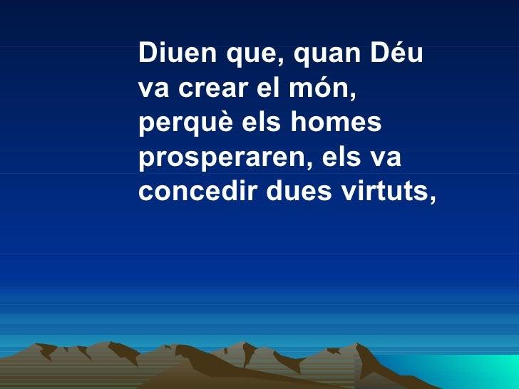 Diuen que, quan Déu va crear el món, perquè els homes  prosperaren, els va concedir dues virtuts,