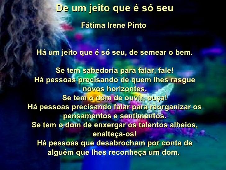 De um jeito que é só seu  Fátima Irene Pinto  Há um jeito que é só seu, de semear o bem. Se tem sabedoria para falar, fal...