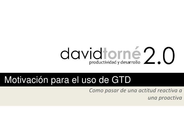 Motivación para el uso de GTD                   Como pasar de una actitud reactiva a                                      ...