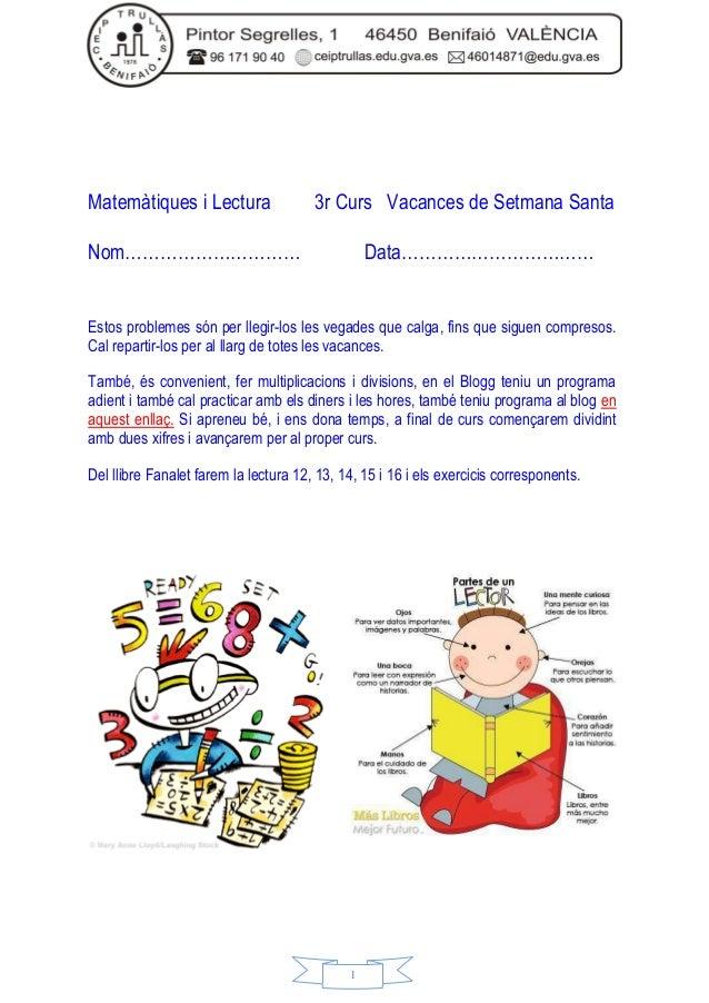 1 Matemàtiques i Lectura 3r Curs Vacances de Setmana Santa Nom………………………… Data…………………………… Estos problemes són per llegir-lo...
