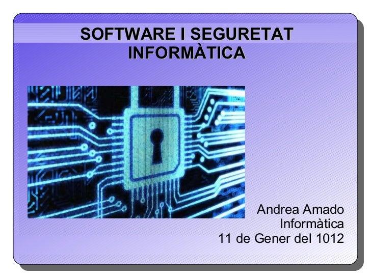 SOFTWARE I SEGURETAT INFORMÀTICA Andrea Amado Informàtica 11 de Gener del 1012