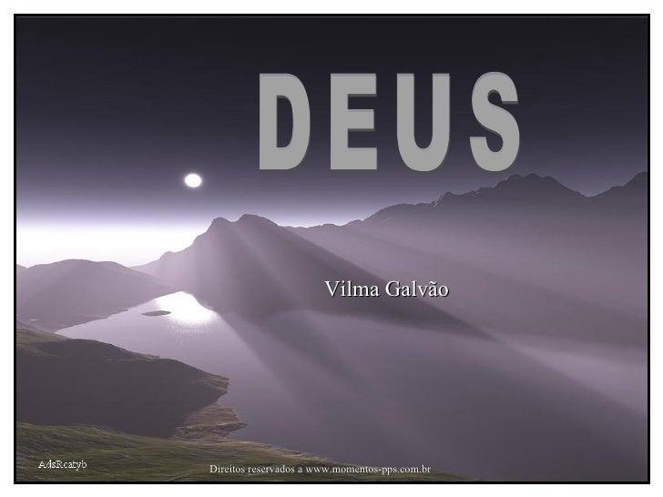 AdsRcatyb Direitos reservados a www.momentos-pps.com.br Vilma Galvão DEUS