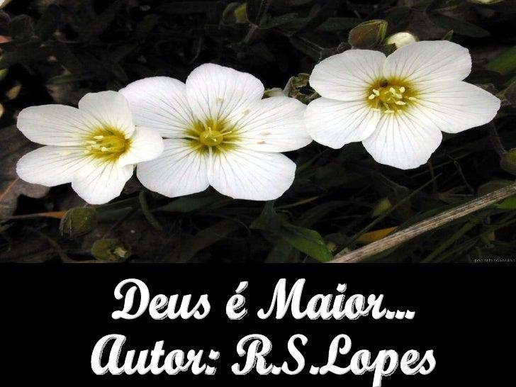 Deus é Maior... Autor: R.S.Lopes