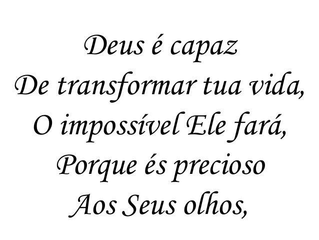 Deus é capaz De transformar tua vida, O impossível Ele fará, Porque és precioso Aos Seus olhos,