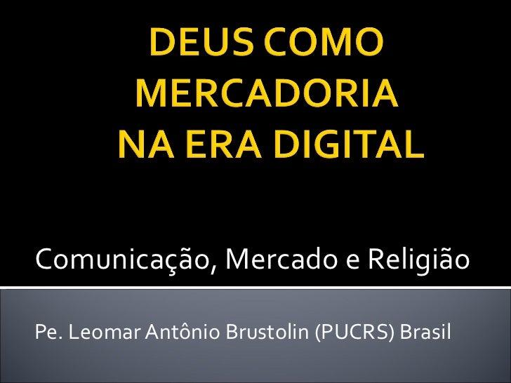 Comunicação, Mercado e Religião Pe. Leomar Antônio Brustolin (PUCRS) Brasil