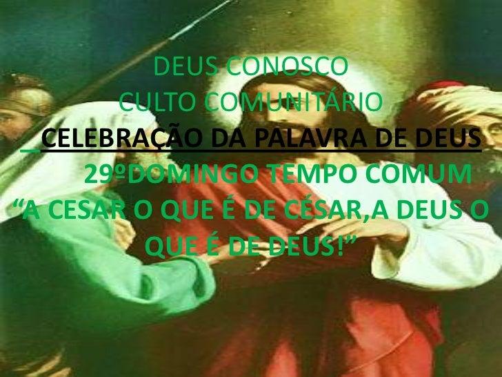 """DEUS CONOSCO       CULTO COMUNITÁRIO  CELEBRAÇÃO DA PALAVRA DE DEUS     29ºDOMINGO TEMPO COMUM""""A CESAR O QUE É DE CÉSAR,A ..."""