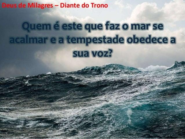 Quem é este que faz o mar se acalmar e a tempestade obedece a sua voz? Deus de Milagres – Diante do Trono