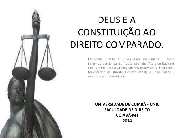 DEUS E A CONSTITUIÇÃO AO DIREITO COMPARADO. Faculdade Direito / Universidade de Cuiabá como Exigência parcial para a obten...