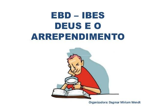 EBD – IBESDEUS E OARREPENDIMENTOOrganizadora: Dagmar Miriam Wendt