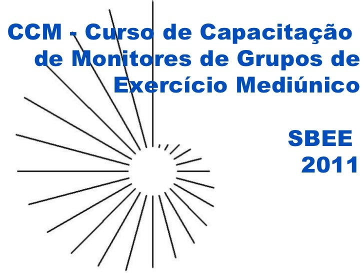 CCM - Curso de Capacitação  de Monitores de Grupos de Exercício Mediúnico SBEE  2011