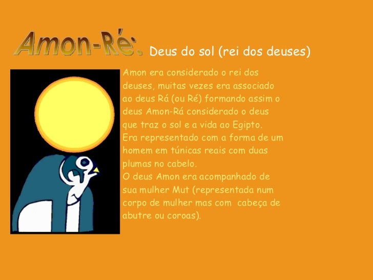 Amon era considerado o rei dos deuses, muitas vezes era associado ao deus Rá (ou Ré) formando assim o deus Amon-Rá conside...