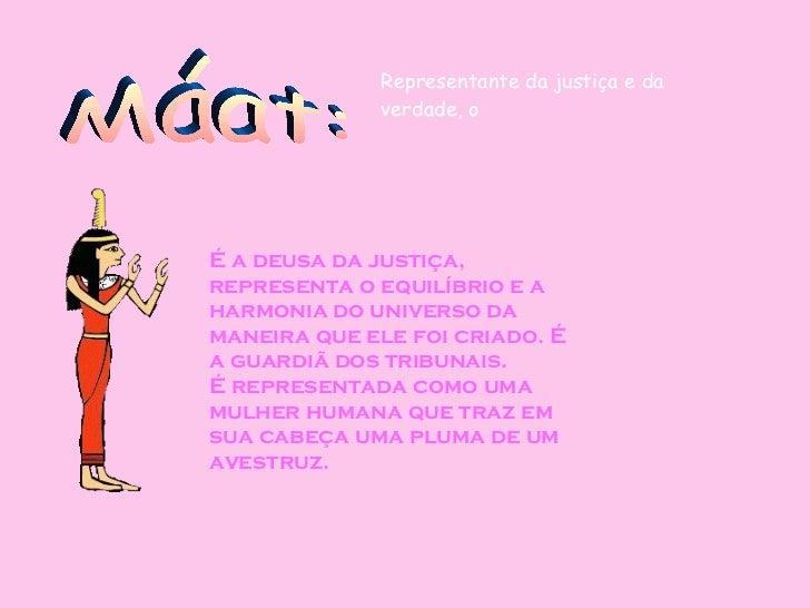 Máat: É a deusa da justiça, representa o equilíbrio e a harmonia do universo da maneira que ele foi criado. É a guardiã do...
