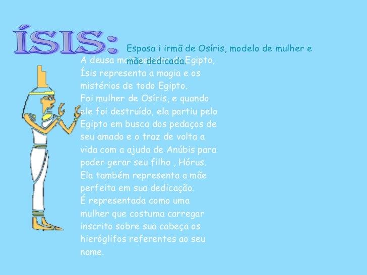 Ísis: A deusa mais popular do Egipto, Ísis representa a magia e os mistérios de todo Egipto. Foi mulher de Osíris, e quand...