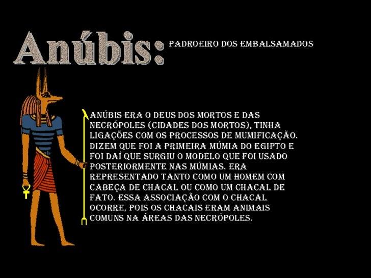 Anúbis era o deus dos mortos e das necrópoles (cidades dos mortos), tinha ligações com os processos de mumificação. Dizem ...