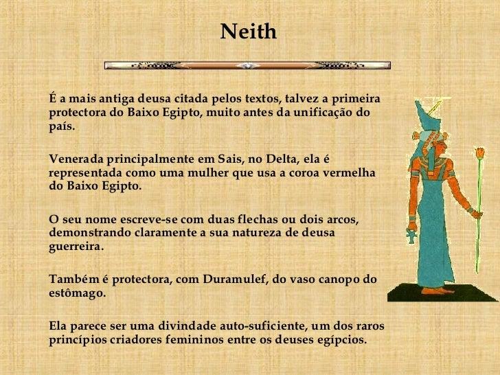 Neith <ul><li>É a mais antiga deusa citada pelos textos, talvez a primeira protectora do Baixo Egipto, muito antes da unif...
