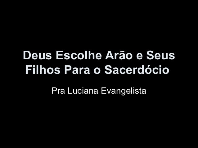 Deus Escolhe Arão e Seus Filhos Para o Sacerdócio Pra Luciana Evangelista