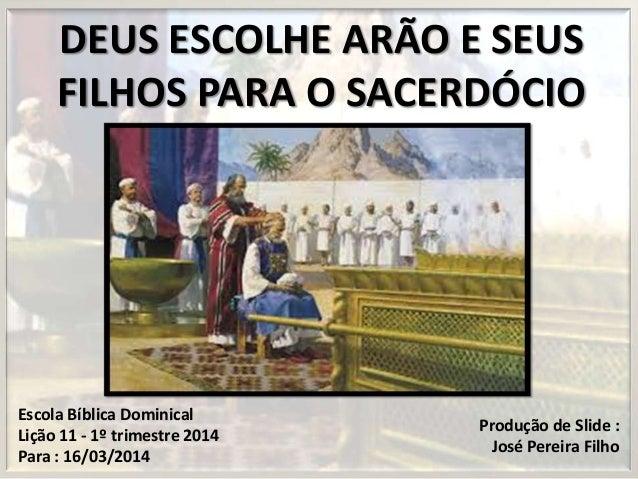 DEUS ESCOLHE ARÃO E SEUS FILHOS PARA O SACERDÓCIO Escola Bíblica Dominical Lição 11 - 1º trimestre 2014 Para : 16/03/2014 ...