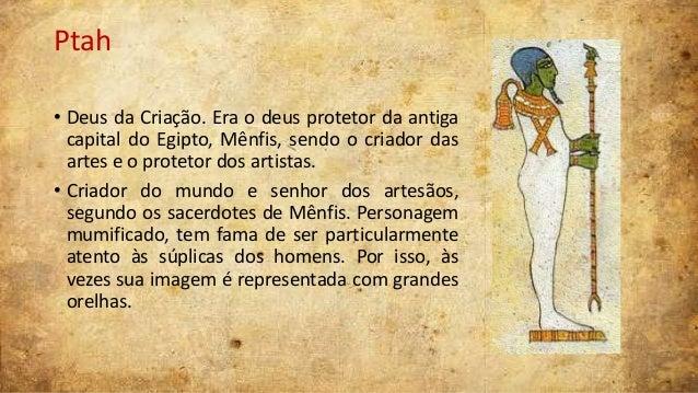 Ptah • Deus da Criação. Era o deus protetor da antiga capital do Egipto, Mênfis, sendo o criador das artes e o protetor do...