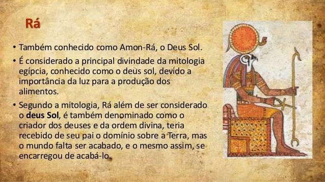 Rá • Também conhecido como Amon-Rá, o Deus Sol. • É considerado a principal divindade da mitologia egípcia, conhecido como...
