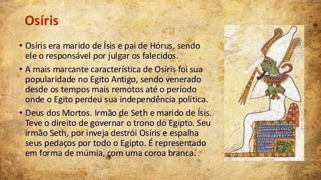 Osíris • Osíris era marido de Ísis e pai de Hórus, sendo ele o responsável por julgar os falecidos. • A mais marcante cara...