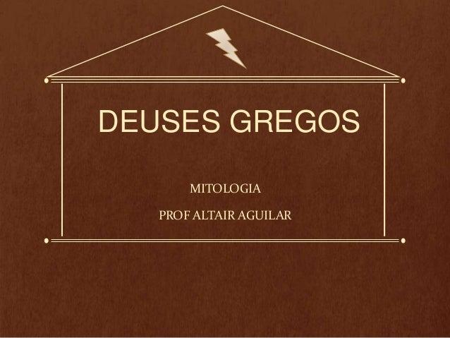DEUSES GREGOS  MITOLOGIA  PROF ALTAIR AGUILAR