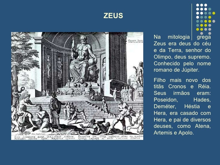 Na mitologia grega Zeus era deus do céu e da Terra, senhor do Olimpo, deus supremo. Conhecido pelo nome romano de Júpiter....