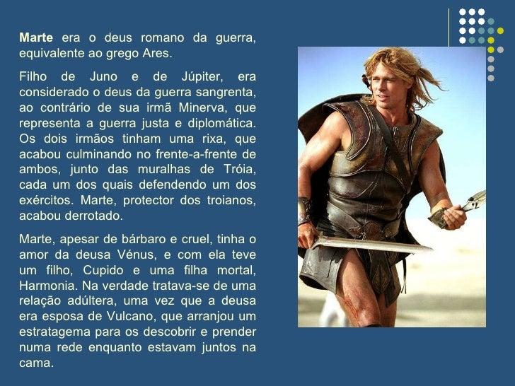 Marte  era o deus romano da guerra, equivalente ao grego Ares. Filho de Juno e de Júpiter, era considerado o deus da guerr...