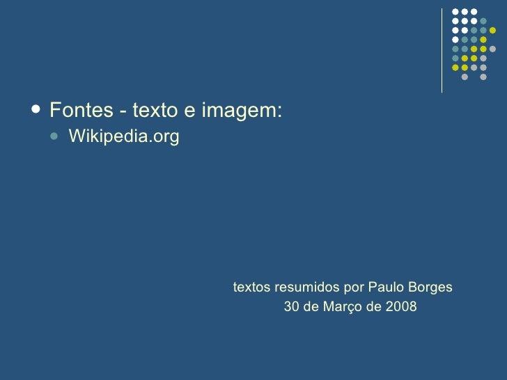 <ul><li>Fontes - texto e imagem: </li></ul><ul><ul><li>Wikipedia.org </li></ul></ul><ul><ul><li>textos resumidos por Paulo...