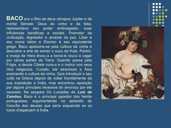 BACO  era o filho do deus olímpico Júpiter e da mortal Sêmele. Deus do vinho e da folia, representava seu poder embriagado...