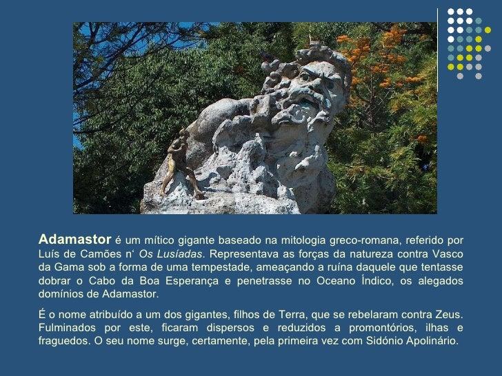 Adamastor  é um mítico gigante baseado na mitologia greco-romana, referido por Luís de Camões n'  Os Lusíadas . Representa...