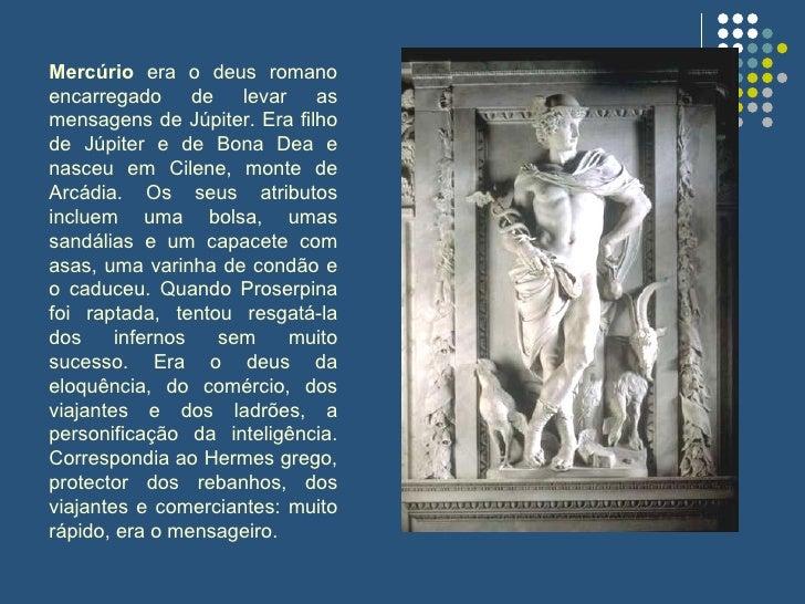Mercúrio  era o deus romano encarregado de levar as mensagens de Júpiter. Era filho de Júpiter e de Bona Dea e nasceu em C...
