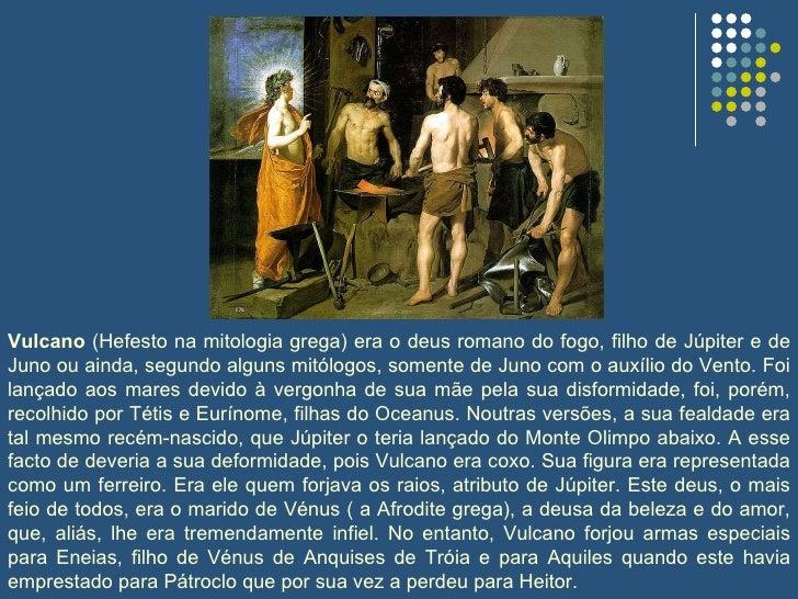Vulcano  (Hefesto na mitologia grega) era o deus romano do fogo, filho de Júpiter e de Juno ou ainda, segundo alguns mitól...