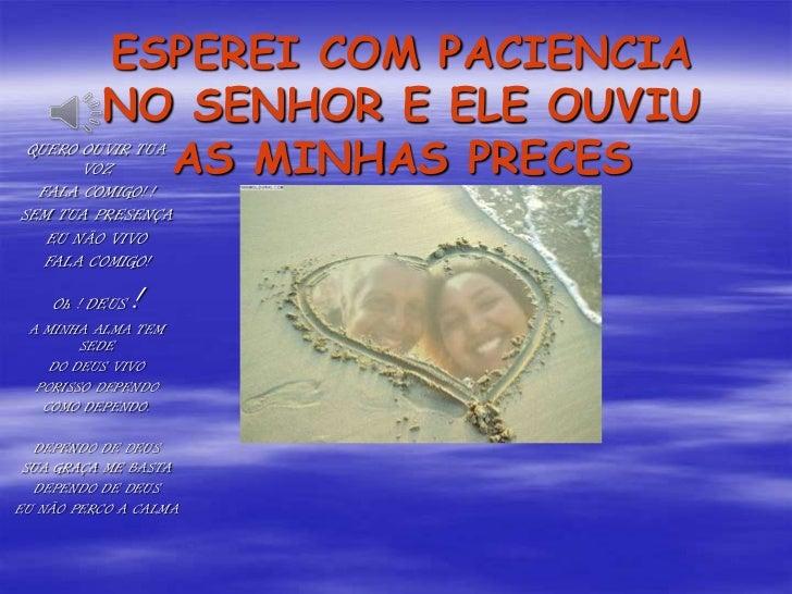 ESPEREI COM PACIENCIA NO SENHOR E ELE OUVIU AS MINHAS PRECES<br />QUERO OUVIR TUA VOZ <br />FALA COMIGO! !<br />SEM TUA PR...