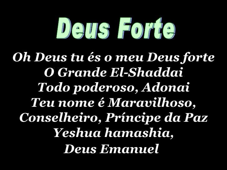 Oh Deus tu és o meu Deus forte O Grande El-Shaddai Todo poderoso, Adonai Teu nome é Maravilhoso, Conselheiro, Príncipe da ...