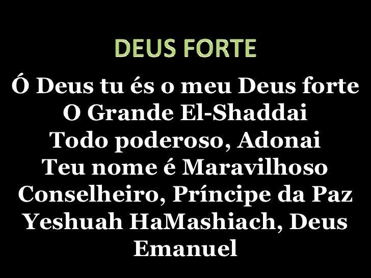 DEUS FORTE<br />Ó Deus tu és o meu Deus forteO Grande El-ShaddaiTodo poderoso, AdonaiTeu nome é MaravilhosoConselheiro, Pr...