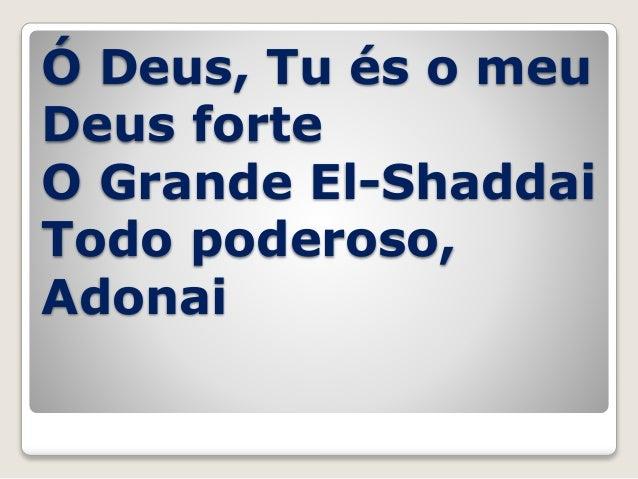 Ó Deus, Tu és o meu Deus forte O Grande El-Shaddai Todo poderoso, Adonai