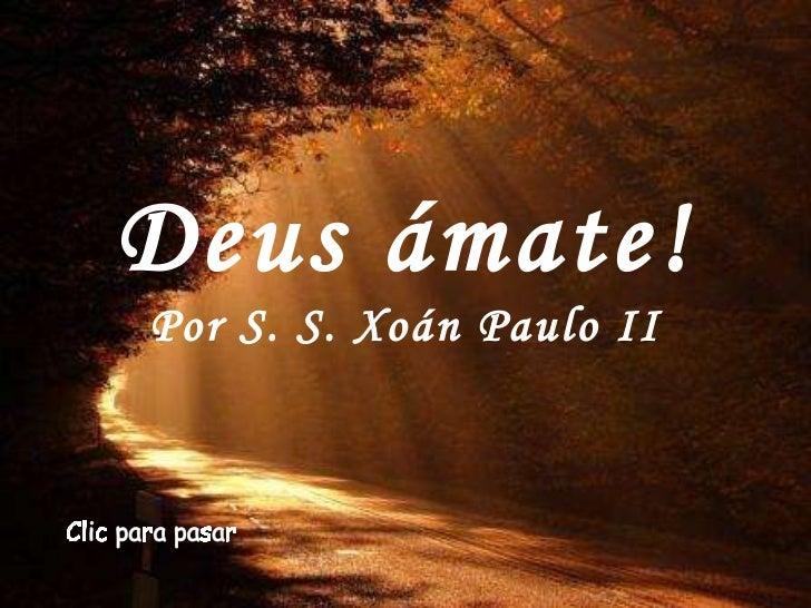 Deus ámate! Por S. S. Xoán Paulo II Clic para pasar
