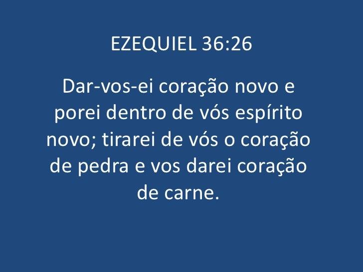 EZEQUIEL 36:26  Dar-vos-ei coração novo e porei dentro de vós espíritonovo; tirarei de vós o coraçãode pedra e vos darei c...