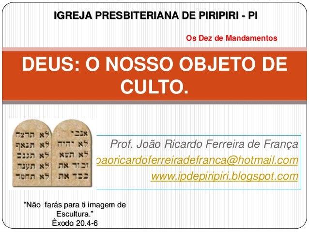 Prof. João Ricardo Ferreira de França joaoricardoferreiradefranca@hotmail.com www.ipdepiripiri.blogspot.com DEUS: O NOSSO ...